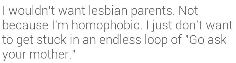 i-wouldnt-want-lesbian-parents-not-because-im-homophobic-i-just-dont-want-to-get-stuck-in-an-endliess-look-of-go-as-your-mother